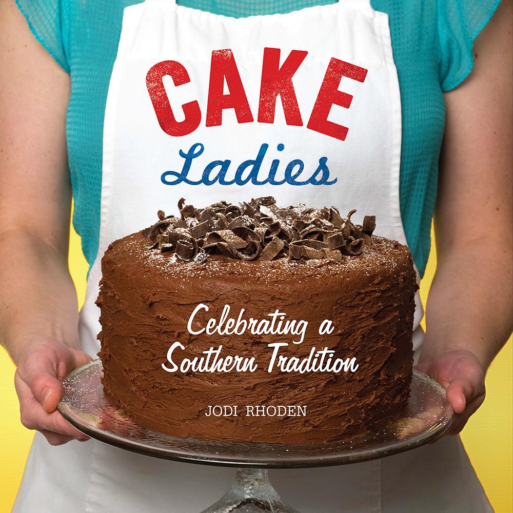 Cake Ladies: Celebrating a Southern Tradition by Jodi Rhoden